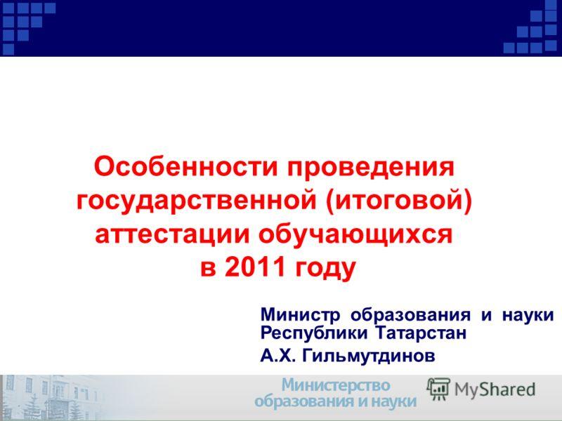 Особенности проведения государственной (итоговой) аттестации обучающихся в 2011 году Министр образования и науки Республики Татарстан А.Х. Гильмутдинов