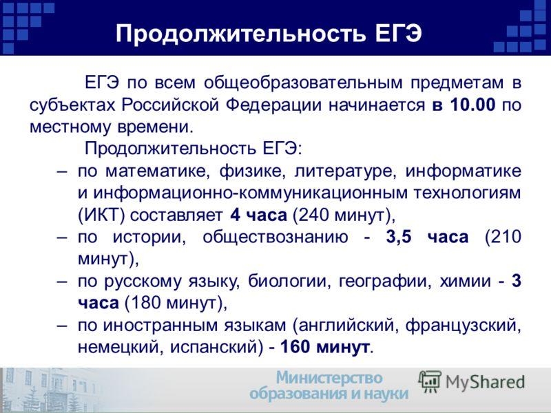Продолжительность ЕГЭ ЕГЭ по всем общеобразовательным предметам в субъектах Российской Федерации начинается в 10.00 по местному времени. Продолжительность ЕГЭ: –по математике, физике, литературе, информатике и информационно-коммуникационным технологи