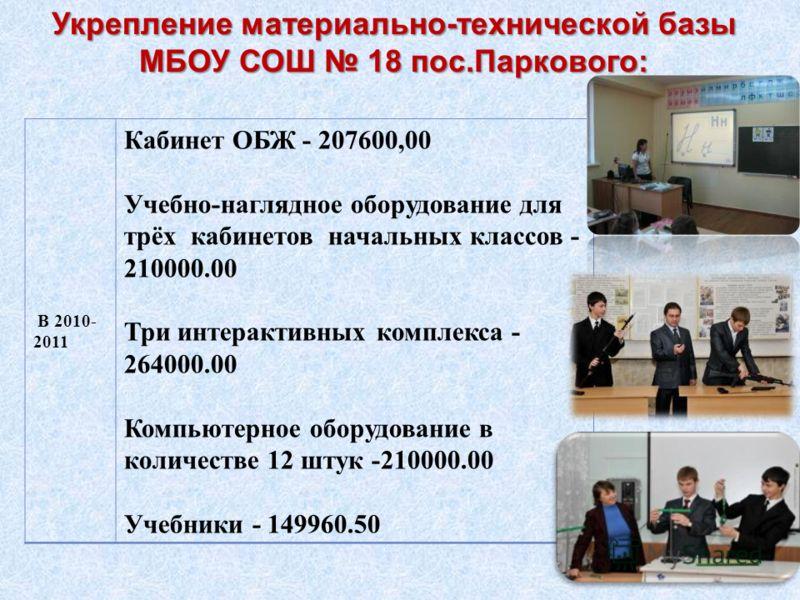 В 2010- 2011 Кабинет ОБЖ - 207600,00 Учебно-наглядное оборудование для трёх кабинетов начальных классов - 210000.00 Три интерактивных комплекса - 264000.00 Компьютерное оборудование в количестве 12 штук -210000.00 Учебники - 149960.50 Укрепление мате