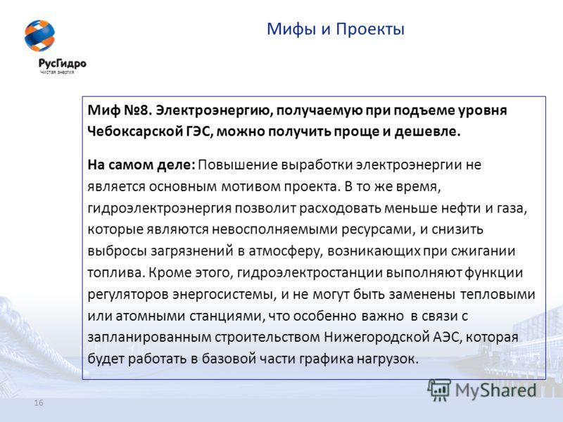 16 Мифы и Проекты Миф 8. Электроэнергию, получаемую при подъеме уровня Чебоксарской ГЭС, можно получить проще и дешевле. На самом деле: Повышение выработки электроэнергии не является основным мотивом проекта. В то же время, гидроэлектроэнергия позвол