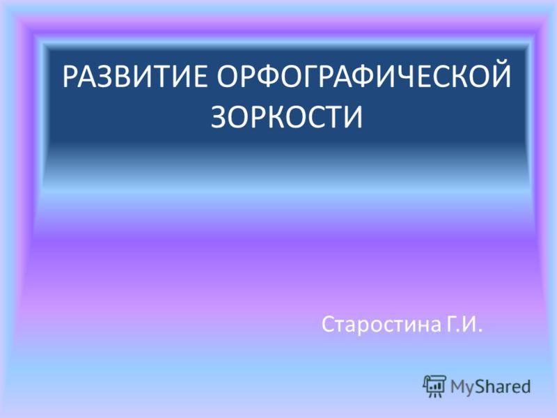 РАЗВИТИЕ ОРФОГРАФИЧЕСКОЙ ЗОРКОСТИ Старостина Г.И.