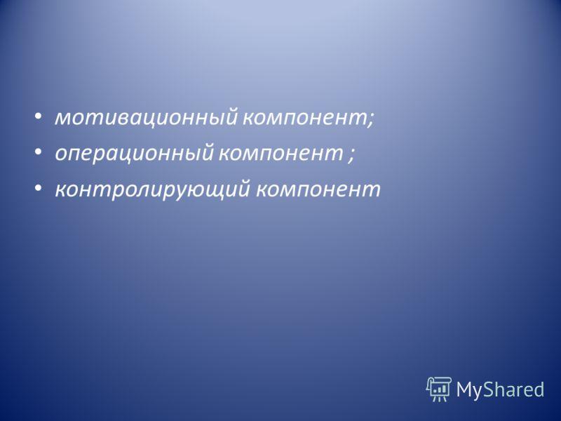 мотивационный компонент; операционный компонент ; контролирующий компонент