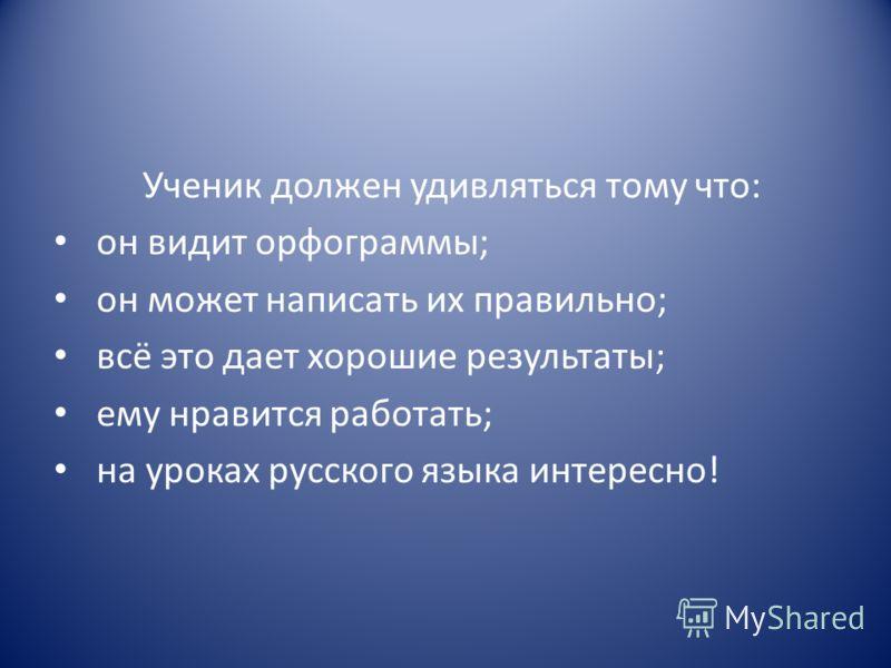 Ученик должен удивляться тому что: он видит орфограммы; он может написать их правильно; всё это дает хорошие результаты; ему нравится работать; на уроках русского языка интересно!
