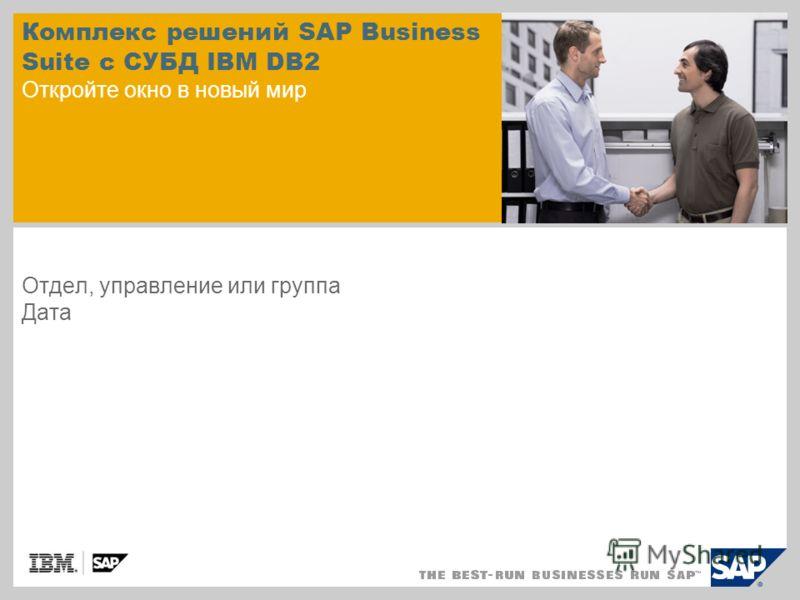 Комплекс решений SAP Business Suite с СУБД IBM DB2 Откройте окно в новый мир Отдел, управление или группа Дата