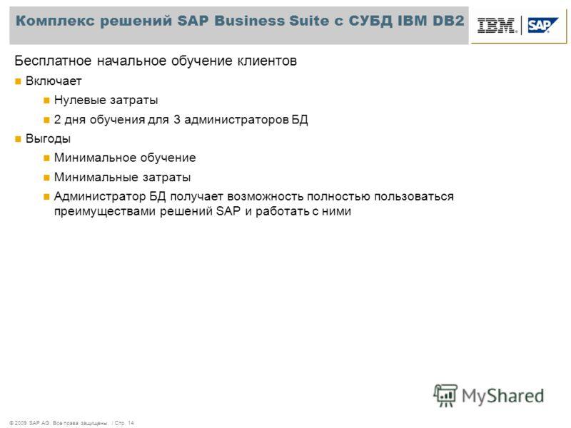© 2009 SAP AG. Все права защищены. / Стр. 14 Комплекс решений SAP Business Suite с СУБД IBM DB2 Бесплатное начальное обучение клиентов Включает Нулевые затраты 2 дня обучения для 3 администраторов БД Выгоды Минимальное обучение Минимальные затраты Ад