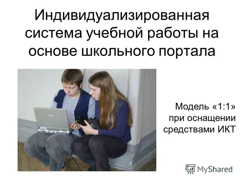 Индивидуализированная система учебной работы на основе школьного портала Модель «1:1» при оснащении средствами ИКТ