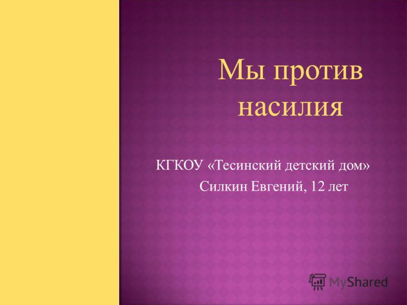 КГКОУ «Тесинский детский дом» Силкин Евгений, 12 лет Мы против насилия