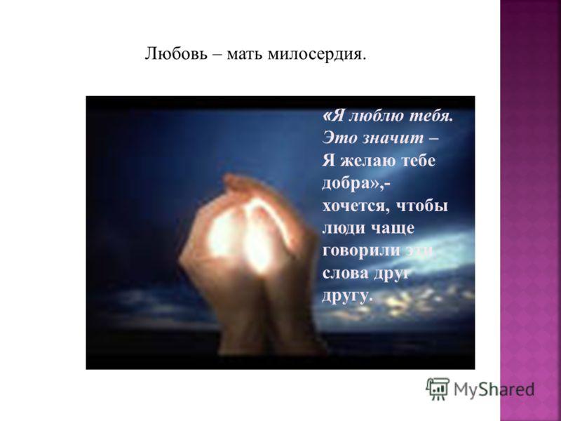 Любовь – мать милосердия. « Я люблю тебя. Это значит – Я желаю тебе добра»,- хочется, чтобы люди чаще говорили эти слова друг другу.
