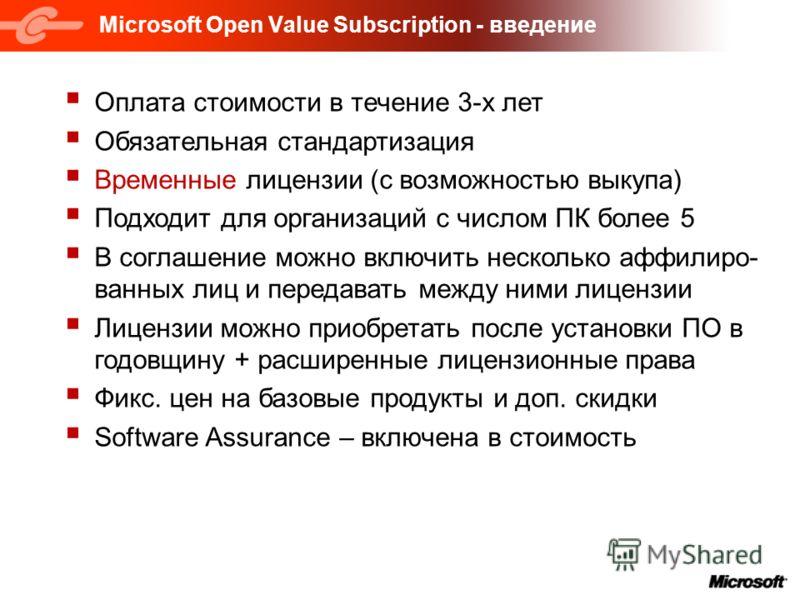 Microsoft Open Value Subscription - введение Оплата стоимости в течение 3-х лет Обязательная стандартизация Временные лицензии (с возможностью выкупа) Подходит для организаций с числом ПК более 5 В соглашение можно включить несколько аффилиро- ванных