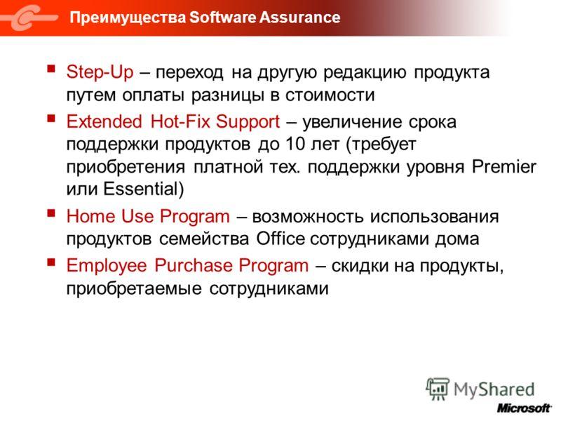 Преимущества Software Assurance Step-Up – переход на другую редакцию продукта путем оплаты разницы в стоимости Extended Hot-Fix Support – увеличение срока поддержки продуктов до 10 лет (требует приобретения платной тех. поддержки уровня Premier или E