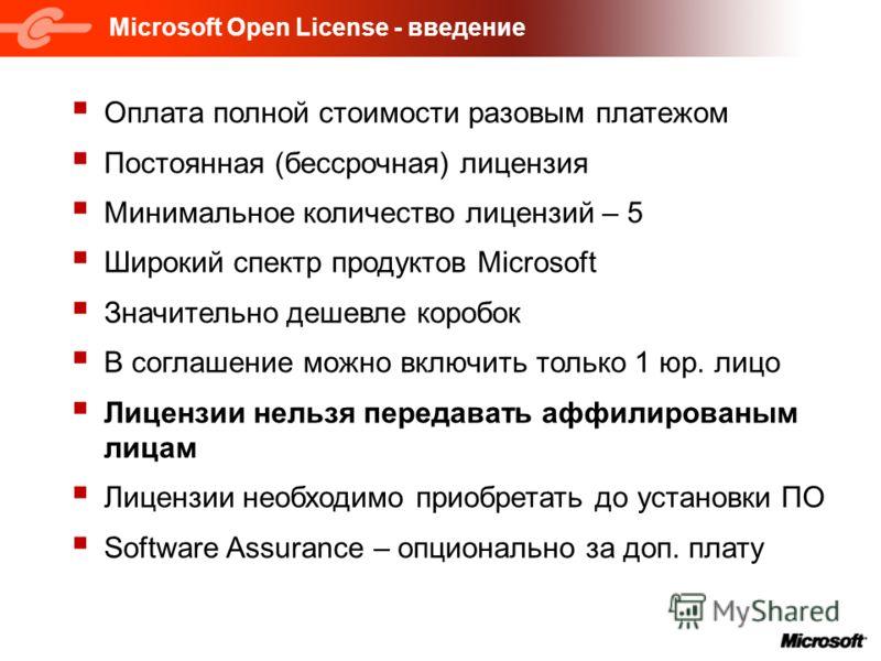 Microsoft Open License - введение Оплата полной стоимости разовым платежом Постоянная (бессрочная) лицензия Минимальное количество лицензий – 5 Широкий спектр продуктов Microsoft Значительно дешевле коробок В соглашение можно включить только 1 юр. ли