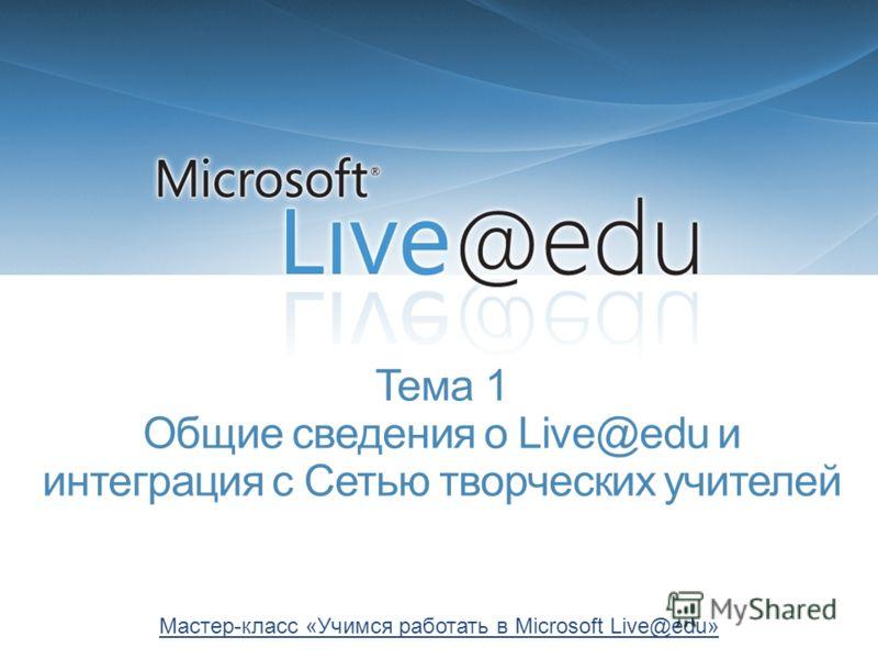 Тема 1 Общие сведения о Live@edu и интеграция с Сетью творческих учителей Мастер-класс «Учимся работать в Microsoft Live@edu»