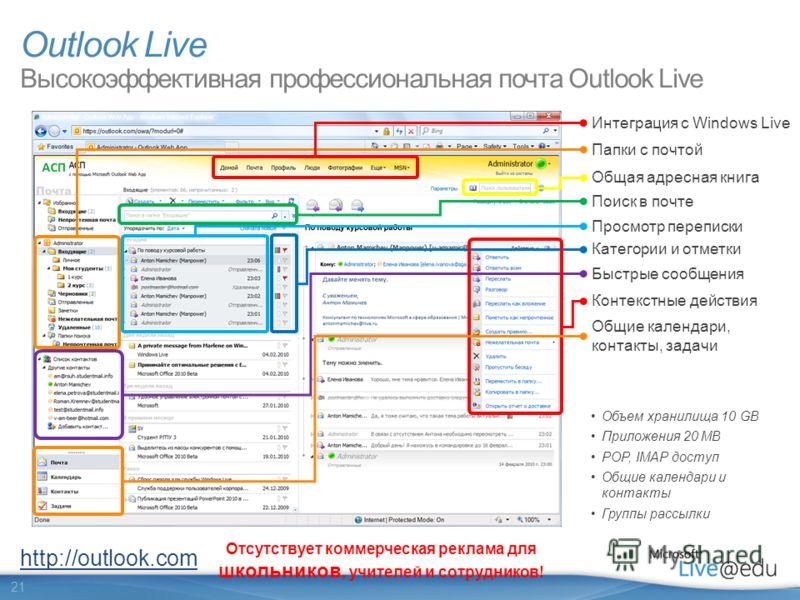 21 Категории и отметки Поиск в почте Отсутствует коммерческая реклама для школьников, учителей и сотрудников! Outlook Live Высокоэффективная профессиональная почта Outlook Live Общая адресная книга Просмотр переписки Объем хранилища 10 GB Приложения