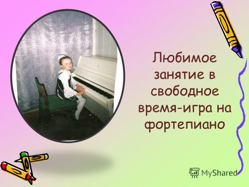 Любимое занятие в свободное время-игра на фортепиано