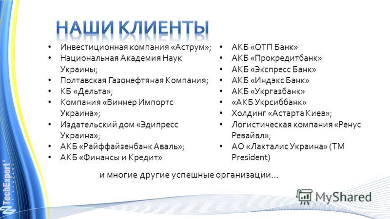и многие другие успешные организации… Инвестиционная компания «Аструм»; Национальная Академия Наук Украины; Полтавская Газонефтяная Компания; КБ «Дельта»; Компания «Виннер Импортс Украина»; Издательский дом «Эдипресс Украина»; АКБ «Райффайзенбанк Ава