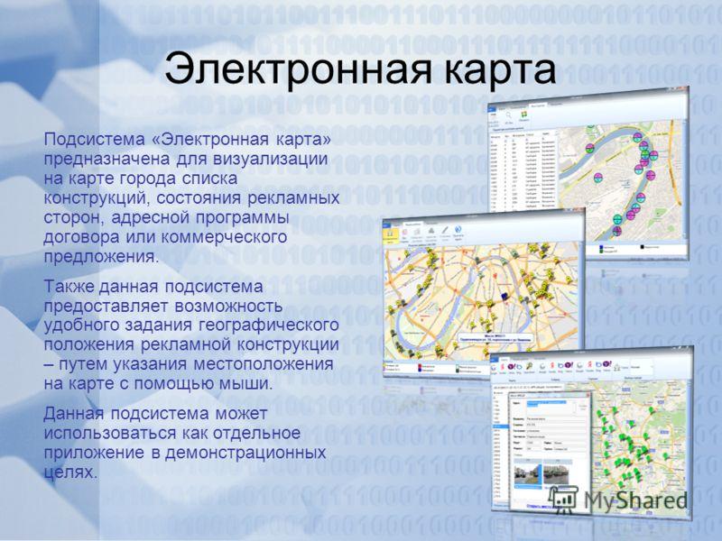 Электронная карта Подсистема «Электронная карта» предназначена для визуализации на карте города списка конструкций, состояния рекламных сторон, адресной программы договора или коммерческого предложения. Также данная подсистема предоставляет возможнос