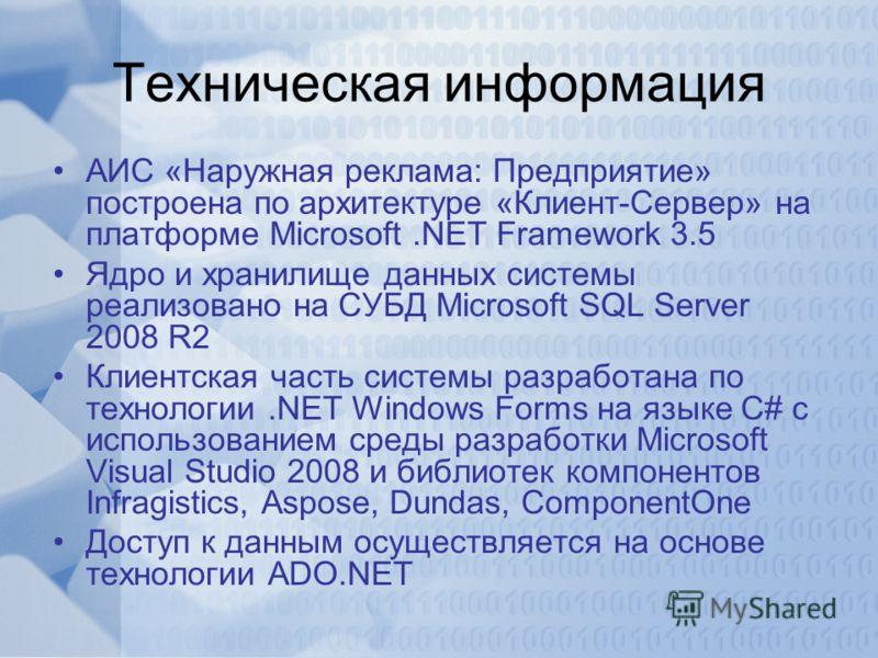 Техническая информация АИС «Наружная реклама: Предприятие» построена по архитектуре «Клиент-Сервер» на платформе Microsoft.NET Framework 3.5 Ядро и хранилище данных системы реализовано на СУБД Microsoft SQL Server 2008 R2 Клиентская часть системы раз