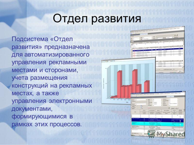 Отдел развития Подсистема «Отдел развития» предназначена для автоматизированного управления рекламными местами и сторонами, учета размещения конструкций на рекламных местах, а также управления электронными документами, формирующимися в рамках этих пр