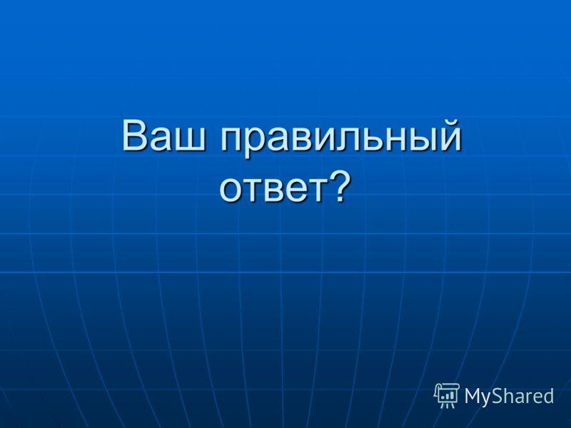 Ваш правильный ответ? Ваш правильный ответ?