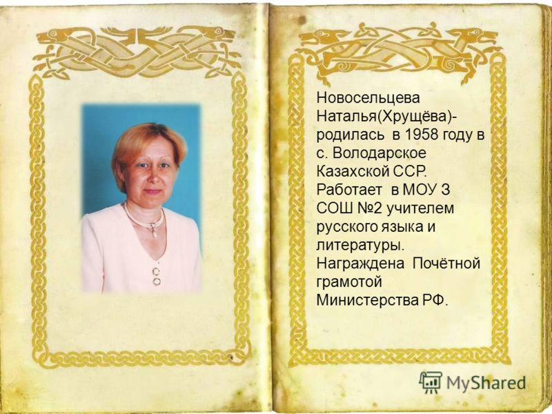 Новосельцева Наталья(Хрущёва)- родилась в 1958 году в с. Володарское Казахской ССР. Работает в МОУ З СОШ 2 учителем русского языка и литературы. Награждена Почётной грамотой Министерства РФ.