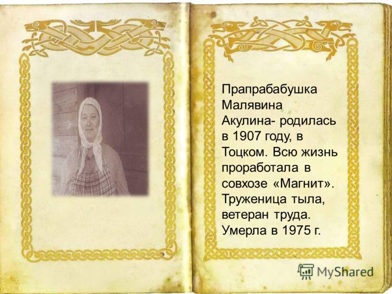 Прапрабабушка Малявина Акулина- родилась в 1907 году, в Тоцком. Всю жизнь проработала в совхозе «Магнит». Труженица тыла, ветеран труда. Умерла в 1975 г.
