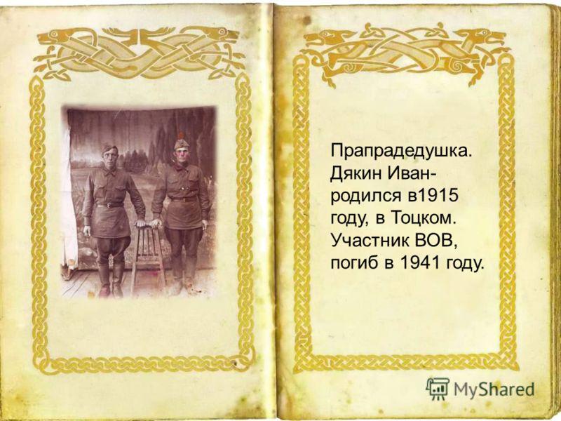 Прапрадедушка. Дякин Иван- родился в1915 году, в Тоцком. Участник ВОВ, погиб в 1941 году.