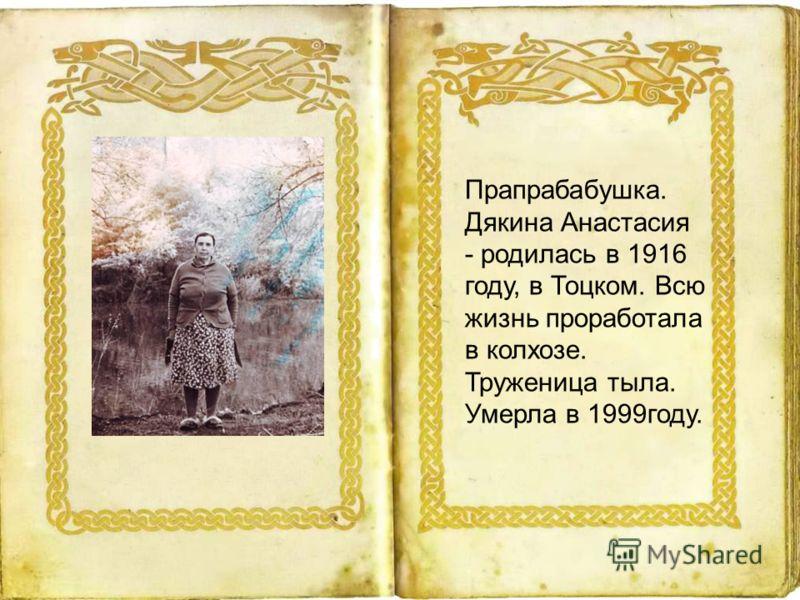 Прапрабабушка. Дякина Анастасия - родилась в 1916 году, в Тоцком. Всю жизнь проработала в колхозе. Труженица тыла. Умерла в 1999году.