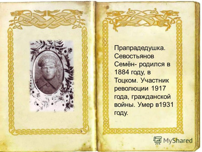 Прапрадедушка. Севостьянов Семён- родился в 1884 году, в Тоцком. Участник революции 1917 года, гражданской войны. Умер в1931 году.