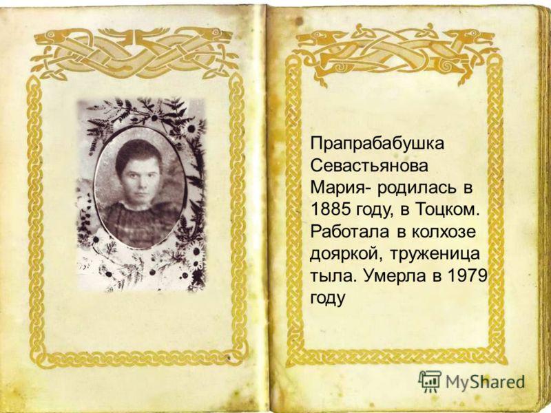 Прапрабабушка Севастьянова Мария- родилась в 1885 году, в Тоцком. Работала в колхозе дояркой, труженица тыла. Умерла в 1979 году