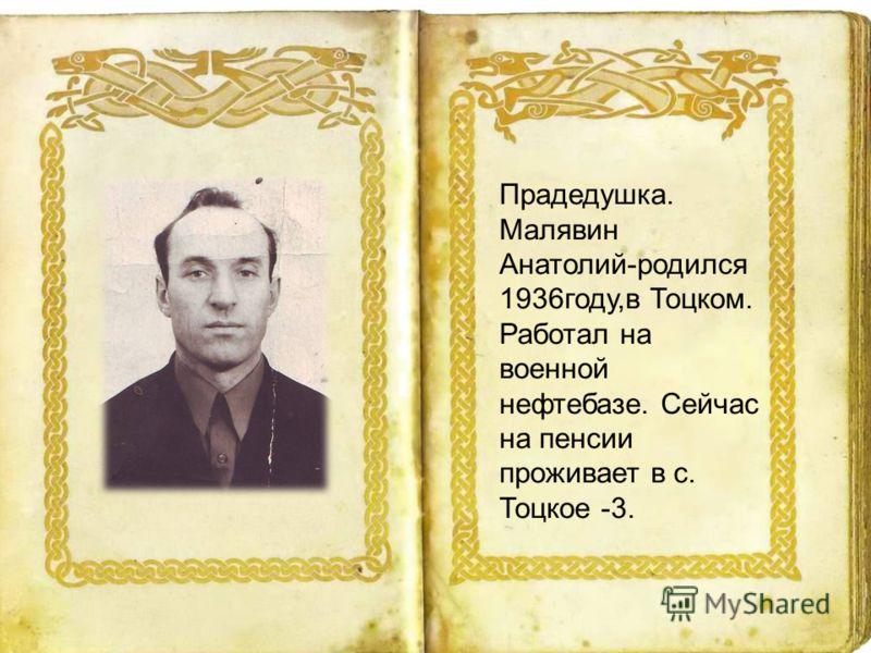 Прадедушка. Малявин Анатолий-родился 1936году,в Тоцком. Работал на военной нефтебазе. Сейчас на пенсии проживает в с. Тоцкое -3.