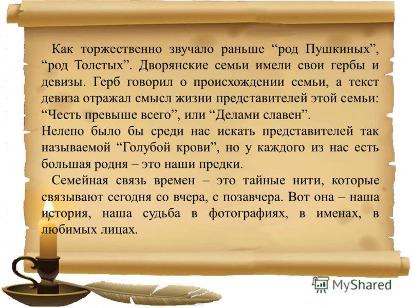 Как торжественно звучало раньше род Пушкиных, род Толстых. Дворянские семьи имели свои гербы и девизы. Герб говорил о происхождении семьи, а текст девиза отражал смысл жизни представителей этой семьи: Честь превыше всего, или Делами славен. Нелепо бы