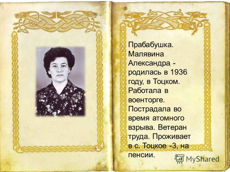 Прабабушка. Малявина Александра - родилась в 1936 году, в Тоцком. Работала в военторге. Пострадала во время атомного взрыва. Ветеран труда. Проживает в с. Тоцкое -3, на пенсии.