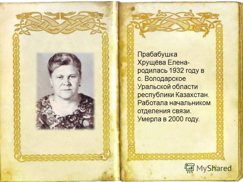 Прабабушка Хрущёва Елена- родилась 1932 году в с. Володарское Уральской области республики Казахстан. Работала начальником отделения связи. Умерла в 2000 году.