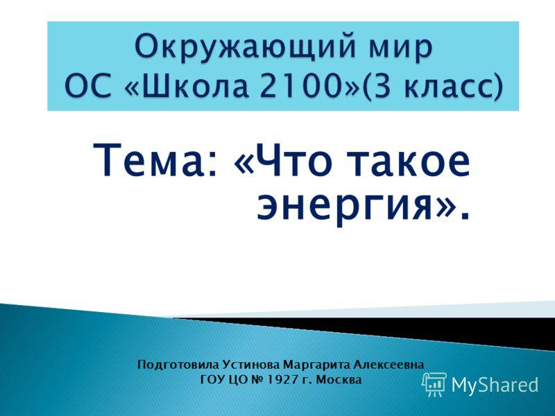 Тема: «Что такое энергия». Подготовила Устинова Маргарита Алексеевна ГОУ ЦО 1927 г. Москва