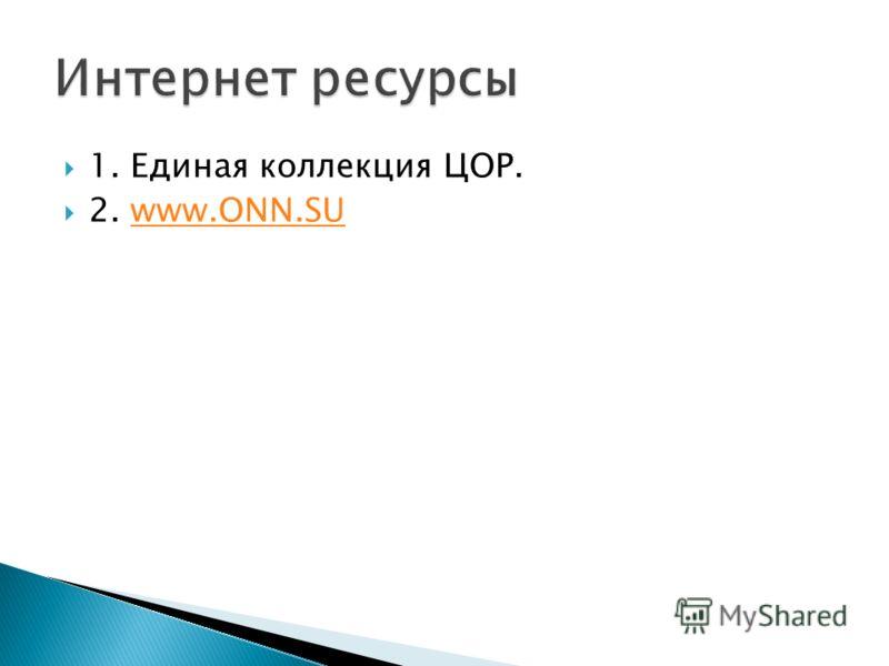 1. Единая коллекция ЦОР. 2. www.ONN.SUwww.ONN.SU