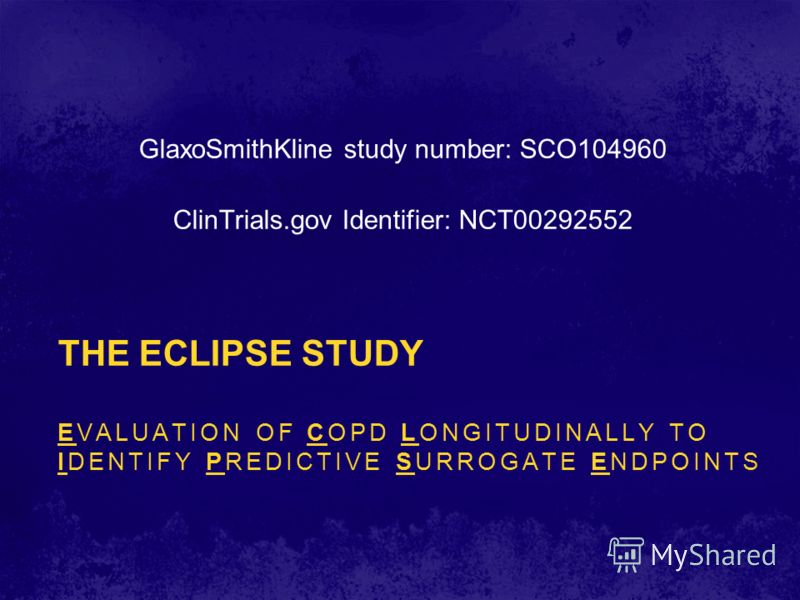 THE ECLIPSE STUDY EVALUATION OF COPD LONGITUDINALLY TO IDENTIFY PREDICTIVE SURROGATE ENDPOINTS GlaxoSmithKline study number: SCO104960 ClinTrials.gov Identifier: NCT00292552
