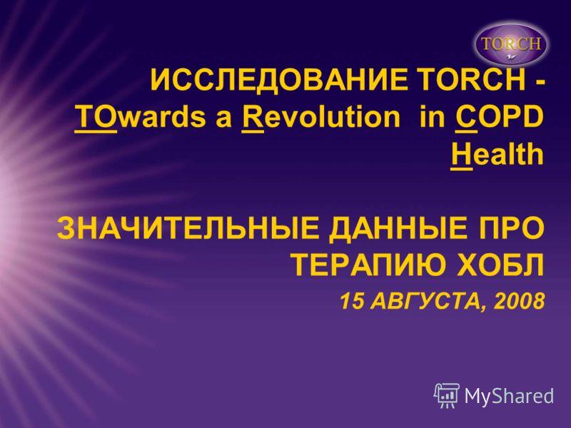 ИССЛЕДОВАНИЕ TORCH - TOwards a Revolution in COPD Health ЗНАЧИТЕЛЬНЫЕ ДАННЫЕ ПРО ТЕРАПИЮ ХОБЛ 15 АВГУСТА, 2008