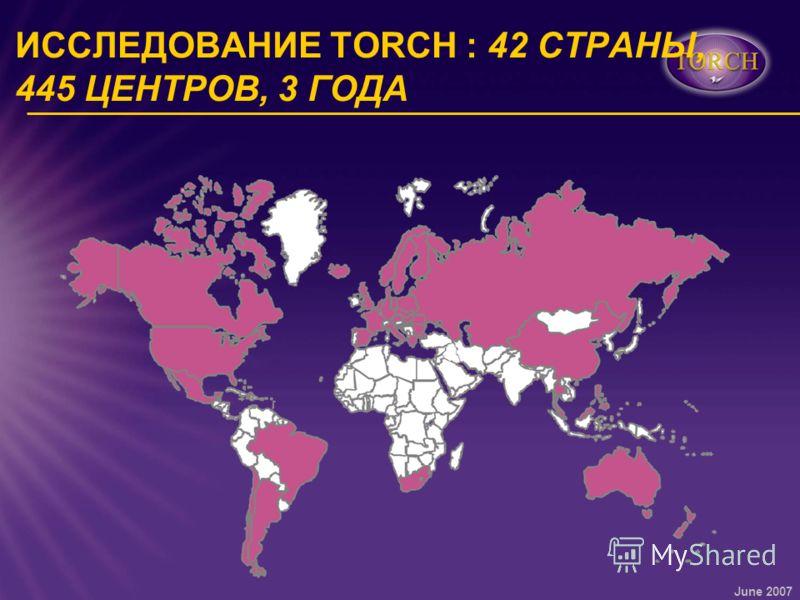 June 2007 ИССЛЕДОВАНИЕ TORCH : 42 СТРАНЫ, 445 ЦЕНТРОВ, 3 ГОДА