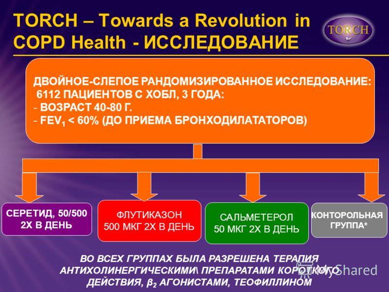 TORCH – Towards a Revolution in COPD Health - ИССЛЕДОВАНИЕ ДВОЙНОЕ-СЛЕПОЕ РАНДОМИЗИРОВАННОЕ ИССЛЕДОВАНИЕ: 6112 ПАЦИЕНТОВ С ХОБЛ, 3 ГОДА: - ВОЗРАСТ 40-80 Г. - FEV 1 < 60% (ДО ПРИЕМА БРОНХОДИЛАТАТОРОВ) СЕРЕТИД, 50/500 2X В ДЕНЬ ФЛУТИКАЗОН 500 МКГ 2X В