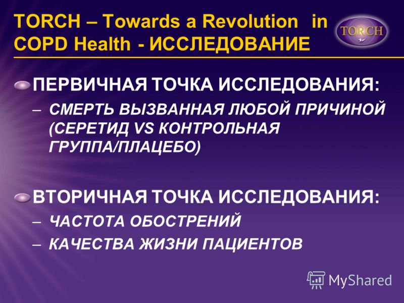 TORCH – Towards a Revolution in COPD Health - ИССЛЕДОВАНИЕ ПЕРВИЧНАЯ ТОЧКА ИССЛЕДОВАНИЯ: –СМЕРТЬ ВЫЗВАННАЯ ЛЮБОЙ ПРИЧИНОЙ (СЕРЕТИД VS КОНТРОЛЬНАЯ ГРУППА/ПЛАЦЕБО) ВТОРИЧНАЯ ТОЧКА ИССЛЕДОВАНИЯ: –ЧАСТОТА ОБОСТРЕНИЙ –КАЧЕСТВА ЖИЗНИ ПАЦИЕНТОВ