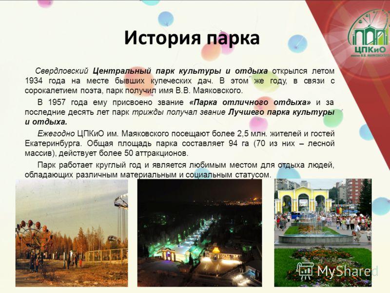 История парка Свердловский Центральный парк культуры и отдыха открылся летом 1934 года на месте бывших купеческих дач. В этом же году, в связи с сорокалетием поэта, парк получил имя В.В. Маяковского. В 1957 года ему присвоено звание «Парка отличного