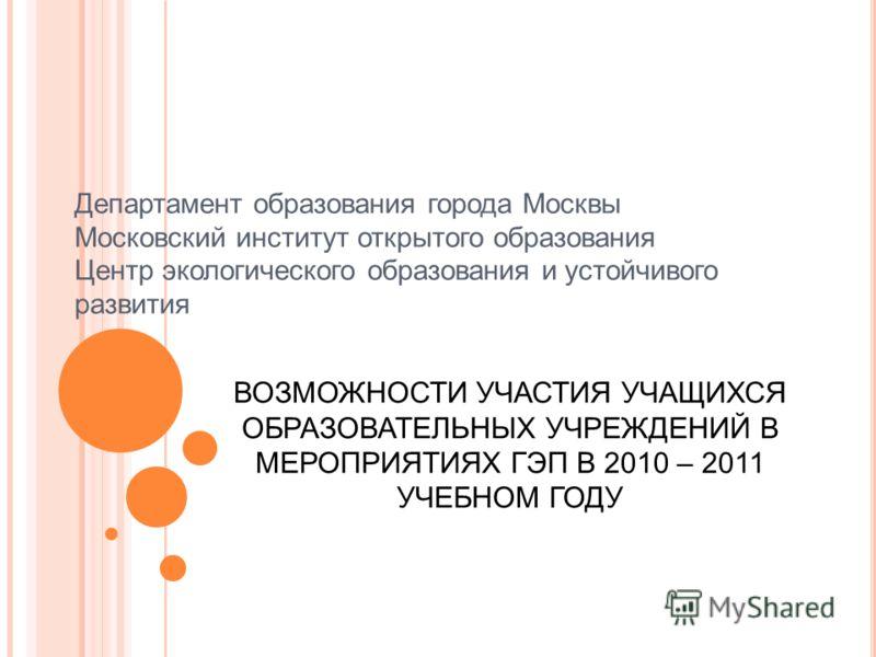 Департамент образования города Москвы Московский институт открытого образования Центр экологического образования и устойчивого развития ВОЗМОЖНОСТИ УЧАСТИЯ УЧАЩИХСЯ ОБРАЗОВАТЕЛЬНЫХ УЧРЕЖДЕНИЙ В МЕРОПРИЯТИЯХ ГЭП В 2010 – 2011 УЧЕБНОМ ГОДУ