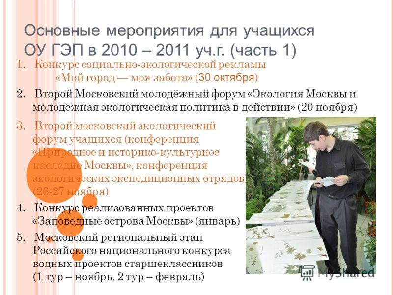 Основные мероприятия для учащихся ОУ ГЭП в 2010 – 2011 уч.г. (часть 1) 3. Второй московский экологический форум учащихся (конференция «Природное и историко-культурное наследие Москвы», конференция экологических экспедиционных отрядов) (26-27 ноября)