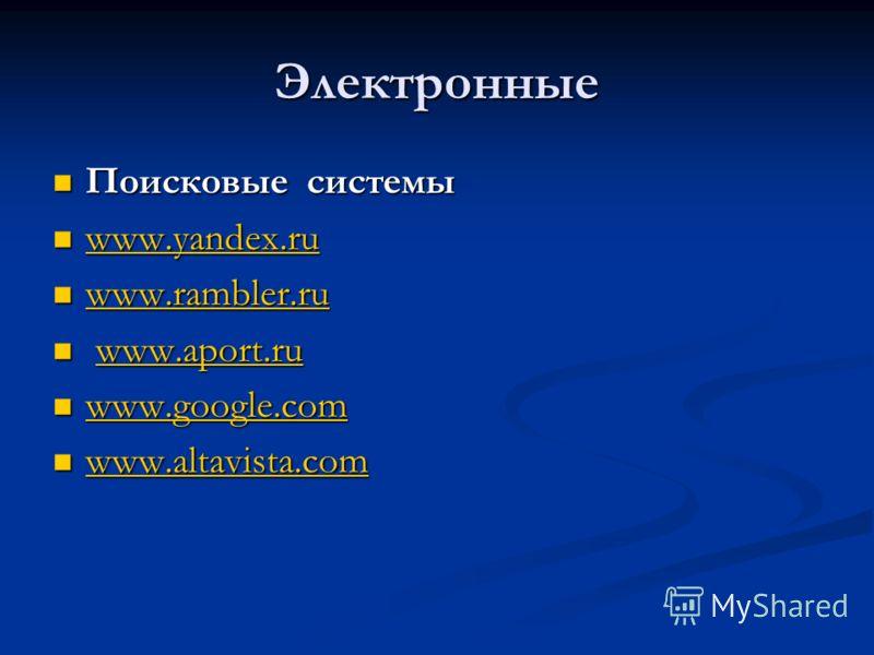 Электронные Поисковые системы Поисковые системы www.yandex.ru www.yandex.ru www.yandex.ru www.rambler.ru www.rambler.ru www.rambler.ru www.aport.ru www.aport.ruwww.aport.ru www.google.com www.google.com www.google.com www.altavista.com www.altavista.