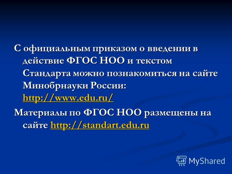 С официальным приказом о введении в действие ФГОС НОО и текстом Стандарта можно познакомиться на сайте Минобрнауки России: http://www.edu.ru/ http://www.edu.ru/ Материалы по ФГОС НОО размещены на сайте http://standart.edu.ru http://standart.edu.ru