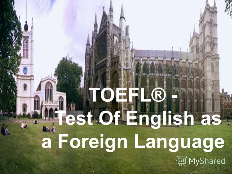 TOEFL® - TOEFL® - Test Of English as a Foreign Language Test Of English as a Foreign Language TOEFL® - Test Of English as a Foreign Language