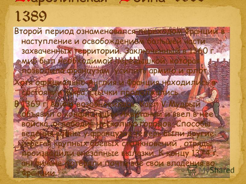 Второй период ознаменовался переходом Франции в наступление и освобождением большей части захваченных территорий. Заключенный в 1360 г. мир был необходимой передышкой, которая позволила французам усилить армию и флот. Хотя официально Англия и Франция