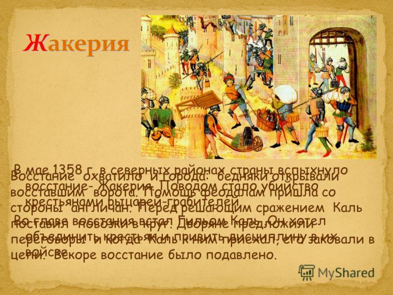 В мае 1358 г. в северных районах страны вспыхнуло восстание- Жакерия. Поводом стало убийство крестьянами рыцарей-грабителей. Во главе восстания встал Гильом Каль.Он хотел объединить крестьян и привить дисциплину в их войске. Восстание охватило и горо