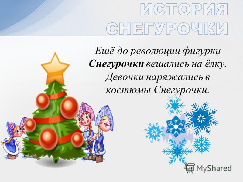 Ещё до революции фигурки Снегурочки вешались на ёлку. Девочки наряжались в костюмы Снегурочки.
