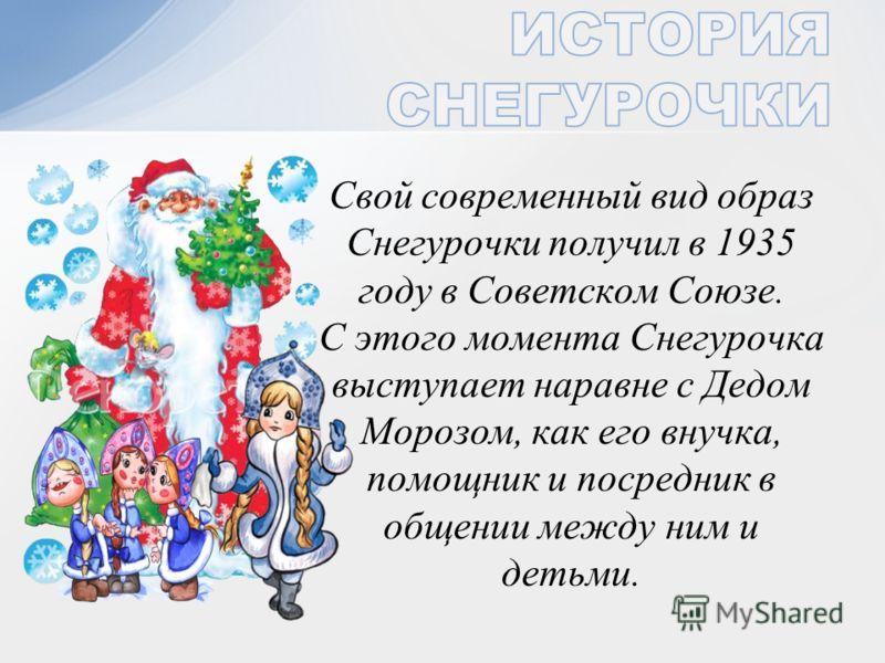 Свой современный вид образ Снегурочки получил в 1935 году в Советском Союзе. С этого момента Снегурочка выступает наравне с Дедом Морозом, как его внучка, помощник и посредник в общении между ним и детьми.